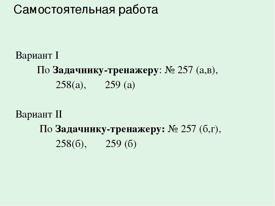Вариант I По Задачнику-тренажеру: № 257 (а,в), 258(а), 259 (а) Вариант II По...