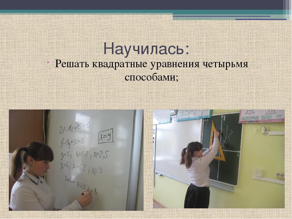 Научилась: Решать квадратные уравнения четырьмя способами;