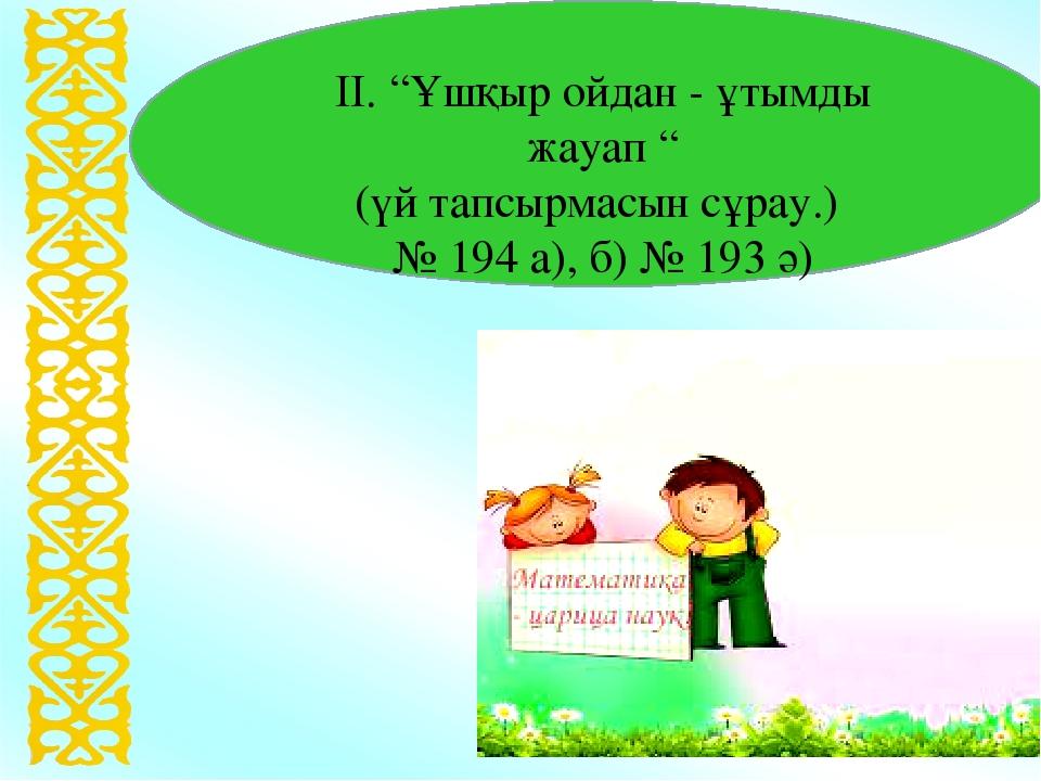 """ІІ. """"Ұшқыр ойдан - ұтымды жауап """" (үй тапсырмасын сұрау.) № 194 а), б) № 193 ә)"""