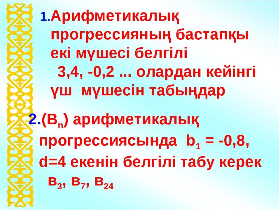 1.Арифметикалық прогрессияның бастапқы екі мүшесі белгілі 3,4, -0,2 ... олард...