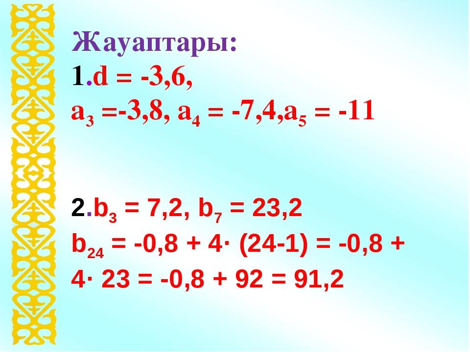 Жауаптары: 1.d = -3,6, a3 =-3,8, a4 = -7,4,a5 = -11 2.b3 = 7,2, b7 = 23,2 b24...