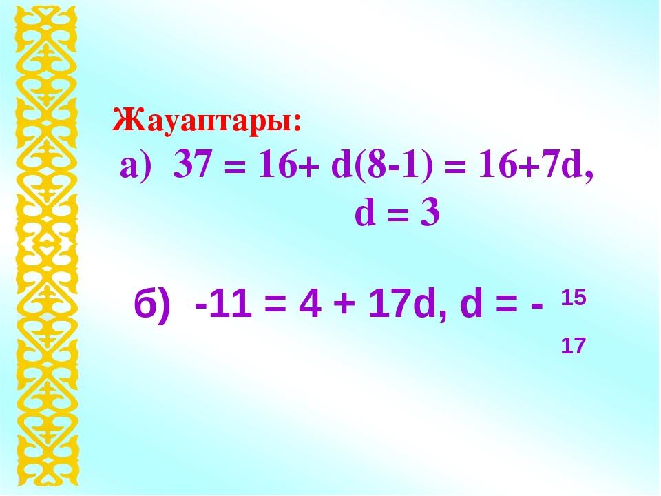 Жауаптары: а) 37 = 16+ d(8-1) = 16+7d, d = 3 б) -11 = 4 + 17d, d = - 15 17