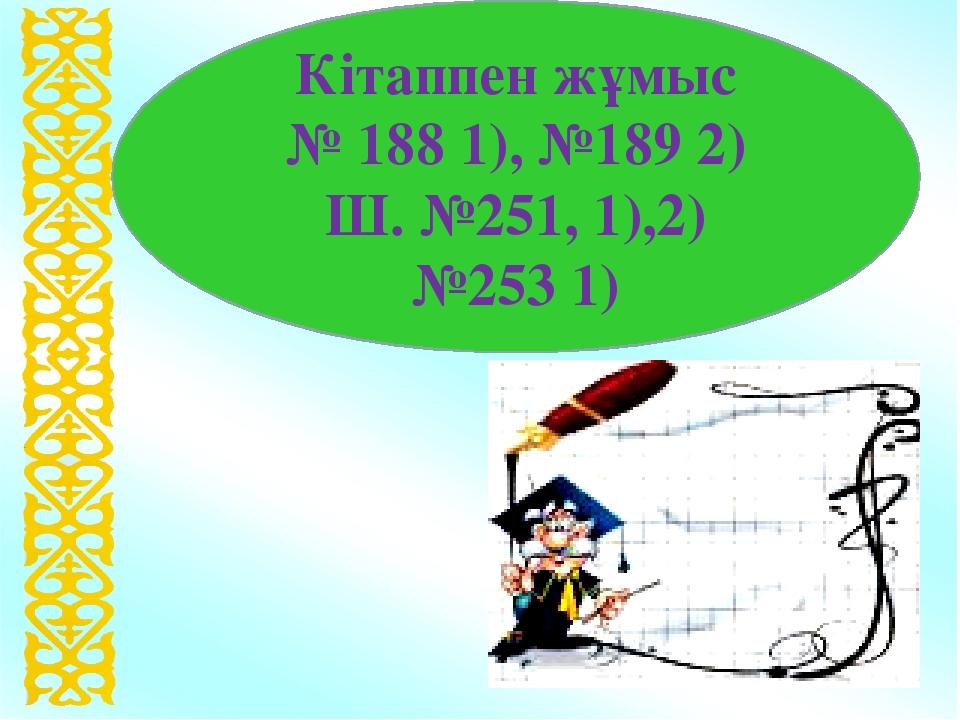 Кітаппен жұмыс № 188 1), №189 2) Ш. №251, 1),2) №253 1)
