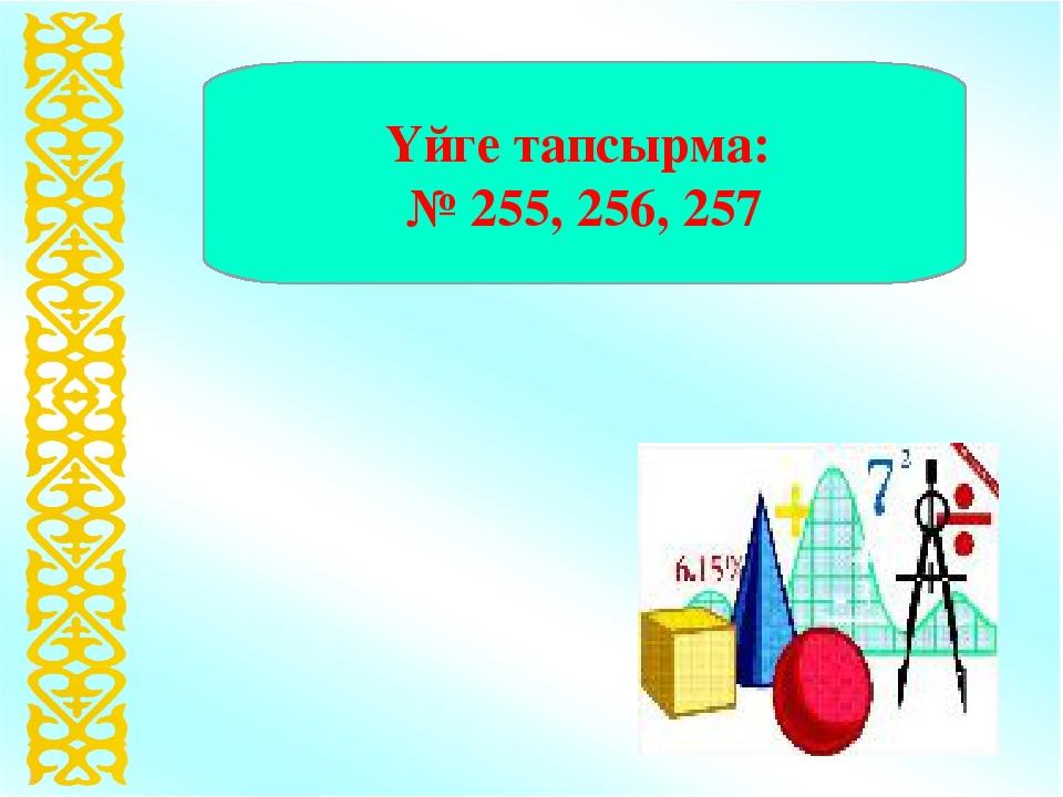 Үйге тапсырма: № 255, 256, 257