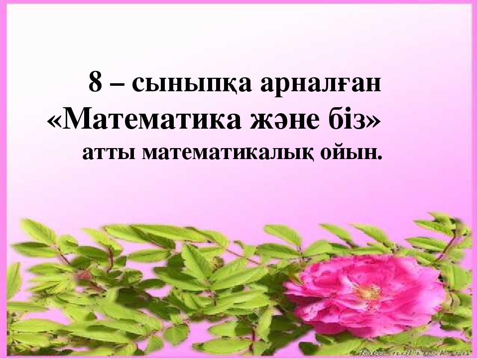 8 – сыныпқа арналған «Математика және біз» атты математикалық ойын.