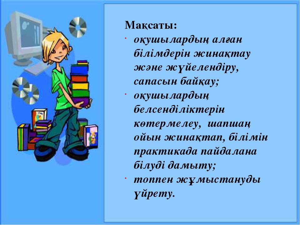 Мақсаты: оқушылардың алған білімдерін жинақтау және жүйелендіру, сапасын байқ...