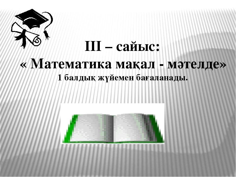 ІІІ – сайыс: « Математика мақал - мәтелде» 1 балдық жүйемен бағаланады.