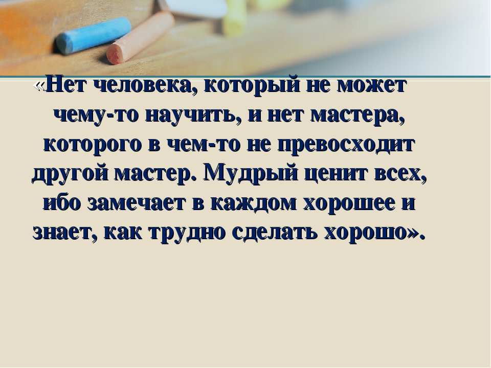 «Нет человека, который не может чему-то научить, и нет мастера, которого в че...