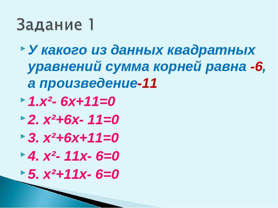 У какого из данных квадратных уравнений сумма корней равна -6, а произведение...