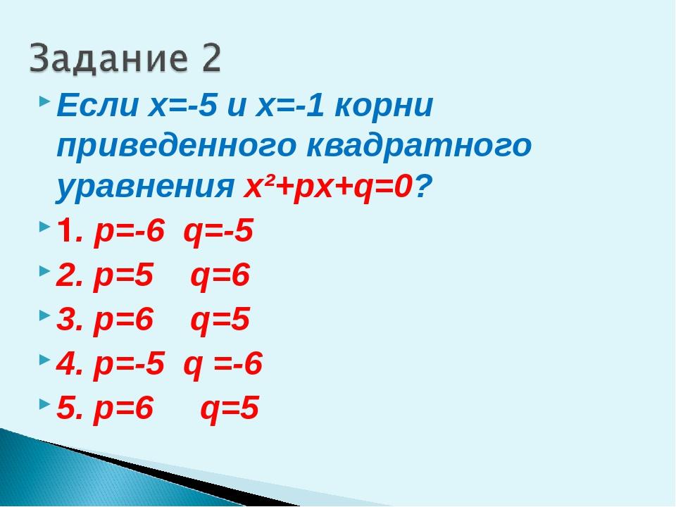 Если х=-5 и х=-1 корни приведенного квадратного уравнения x²+px+q=0? 1. р=-6...