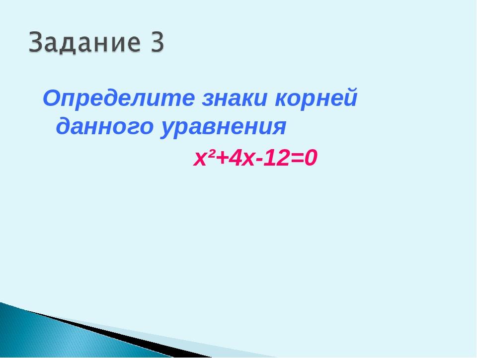 Определите знаки корней данного уравнения x²+4x-12=0
