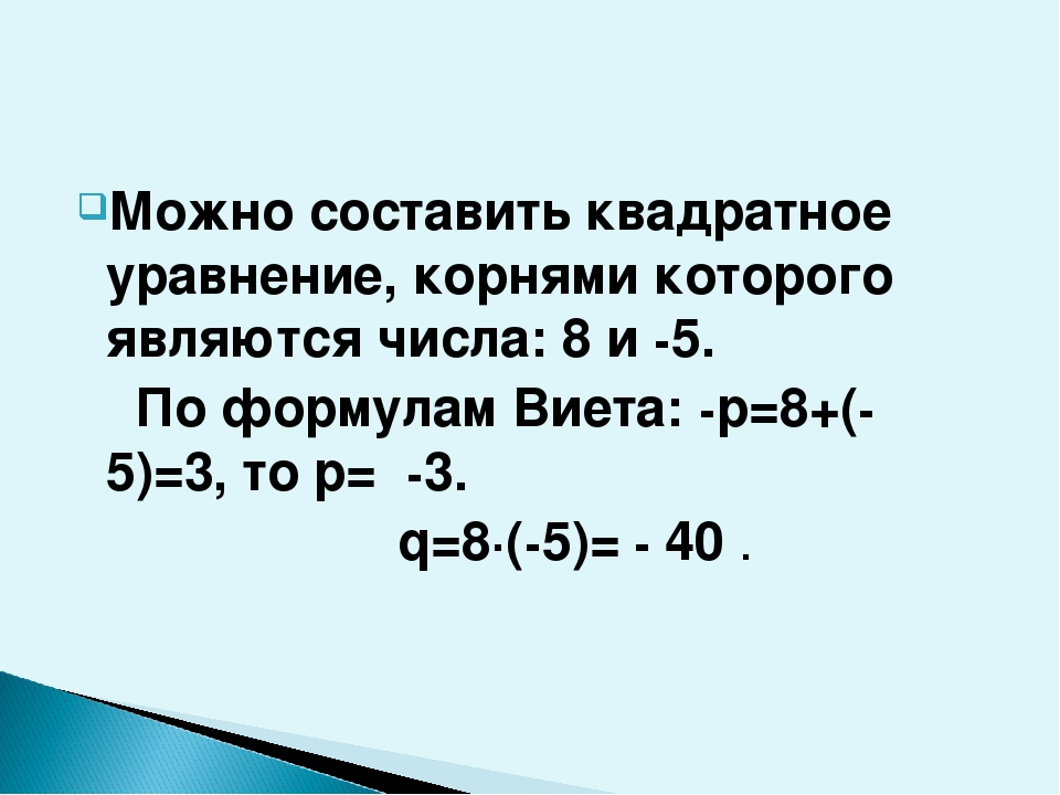 Можно составить квадратное уравнение, корнями которого являются числа: 8 и -5...