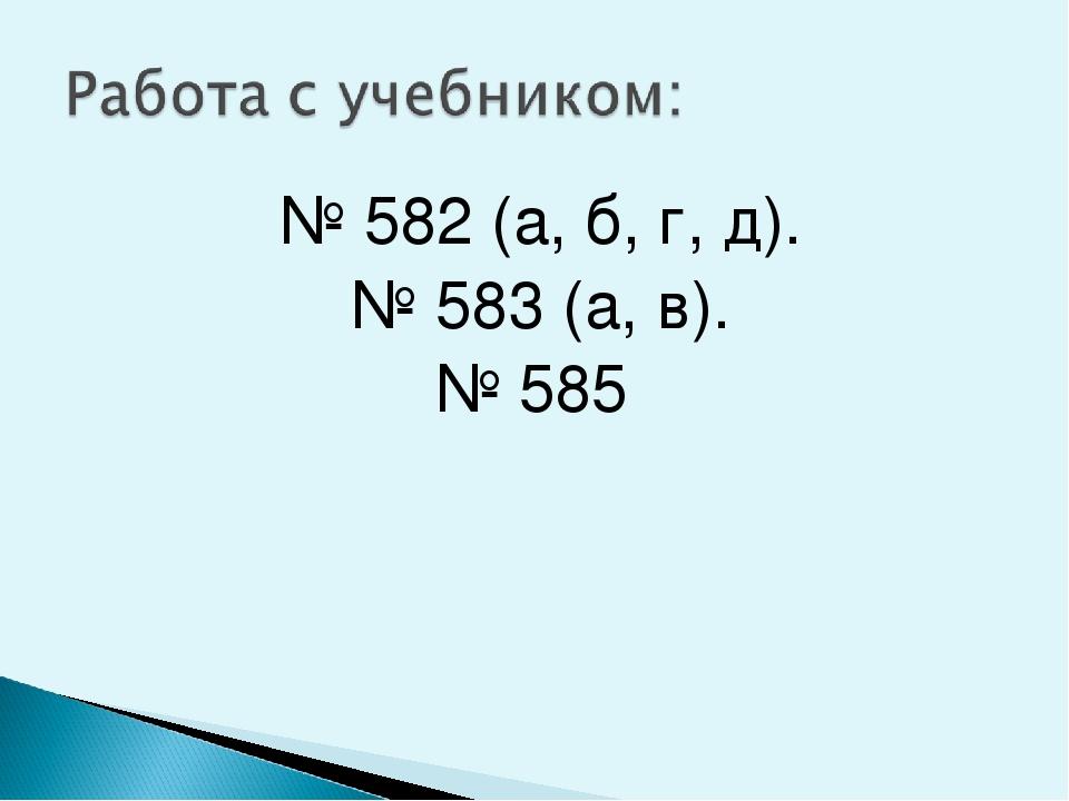 № 582 (а, б, г, д). № 583 (а, в). № 585