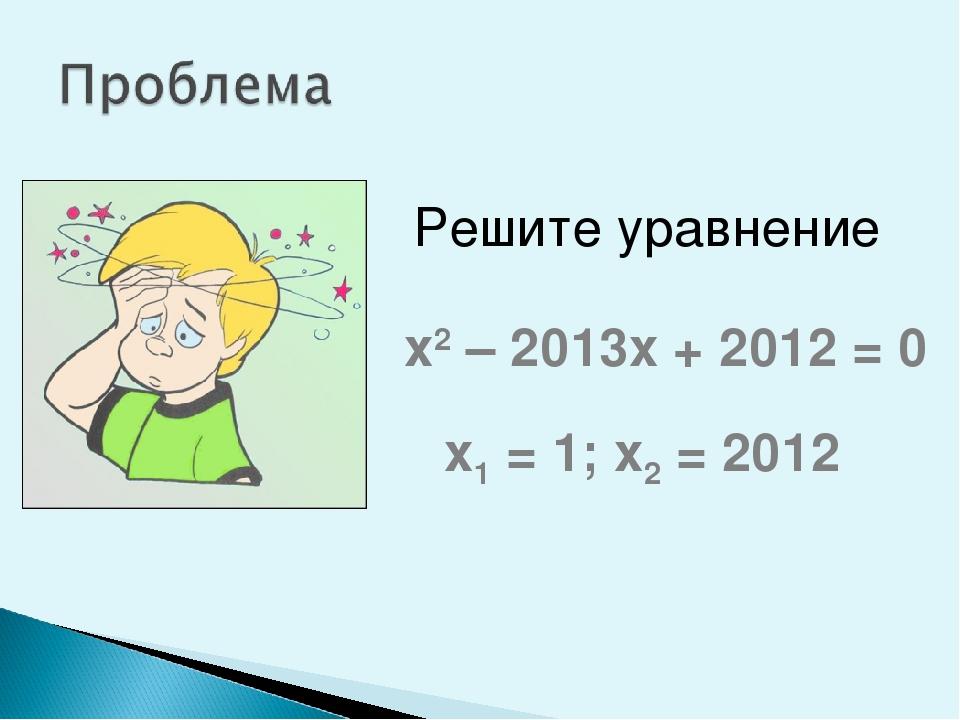 Решите уравнение х2 – 2013х + 2012 = 0 х1 = 1; х2 = 2012