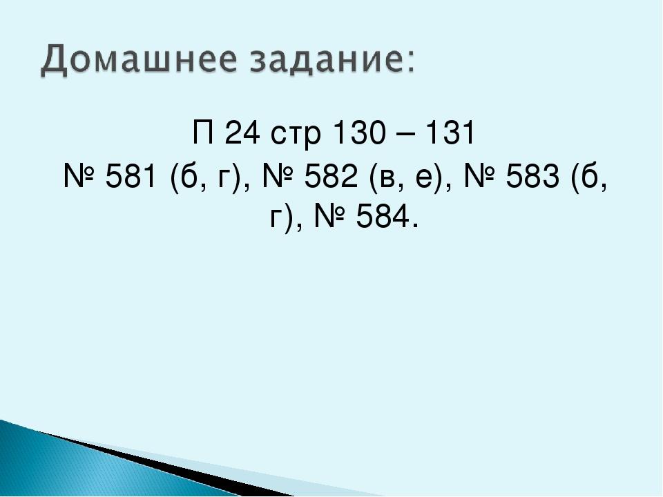 П 24 стр 130 – 131 № 581 (б, г), № 582 (в, е), № 583 (б, г), № 584.