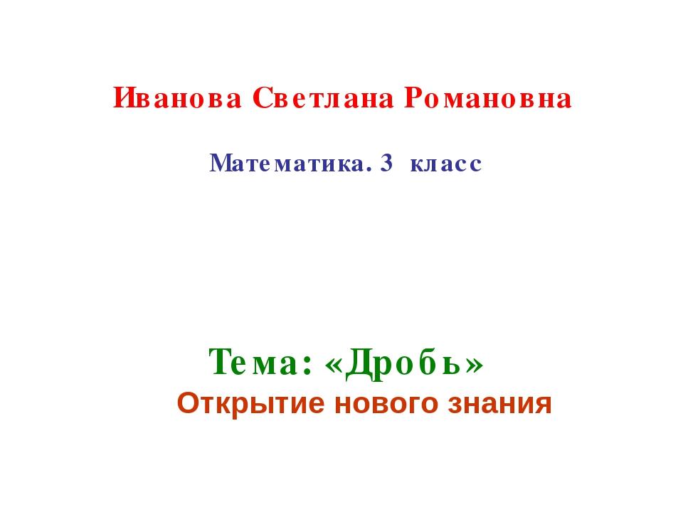 Иванова Светлана Романовна Математика. 3 класс Тема: «Дробь» Открытие нового...
