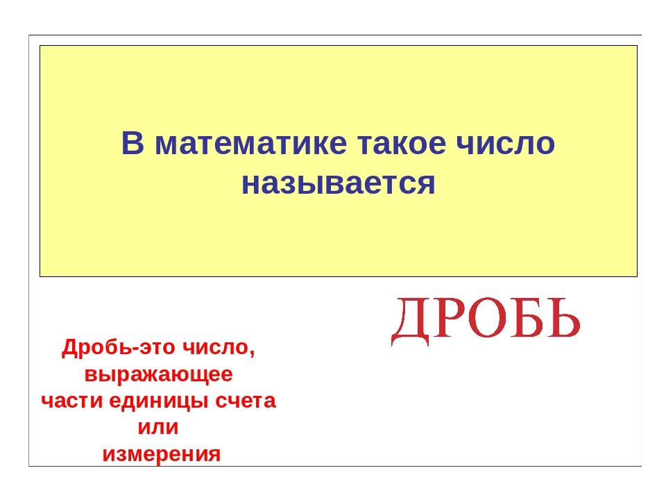 В математике такое число называется Дробь-это число, выражающее части единицы...