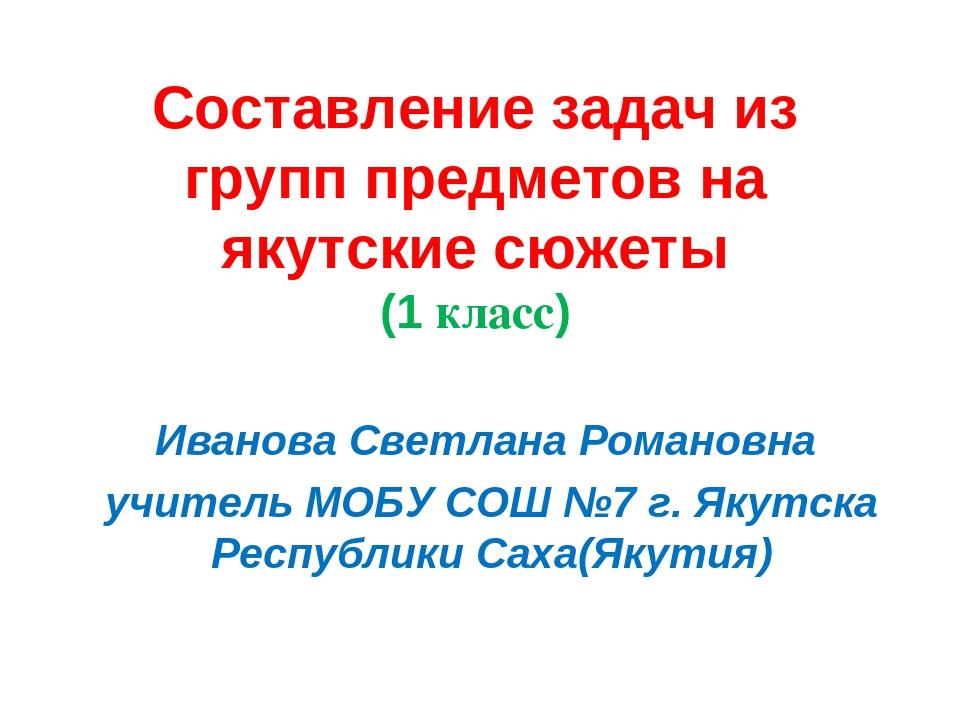 Составление задач из групп предметов на якутские сюжеты (1 класс) Иванова Све...