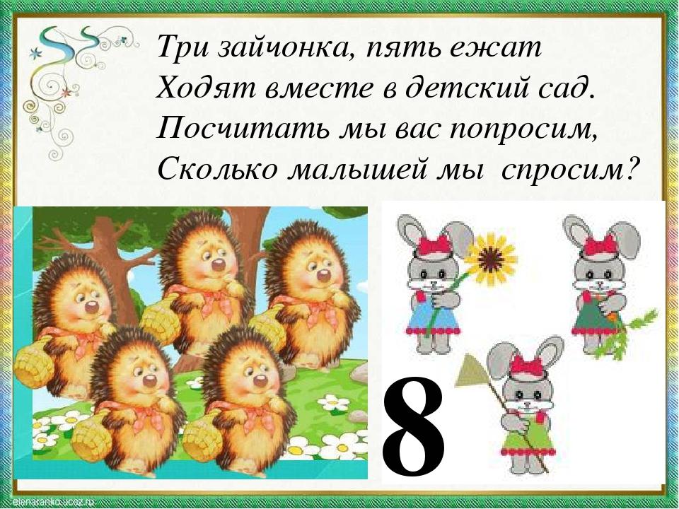 Три зайчонка, пять ежат Ходят вместе в детский сад. Посчитать мы вас попросим...
