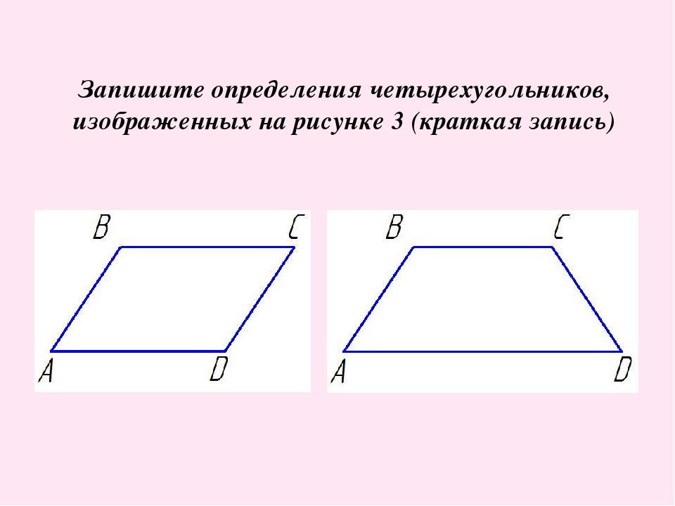 Запишите определения четырехугольников, изображенных на рисунке 3 (краткая за...