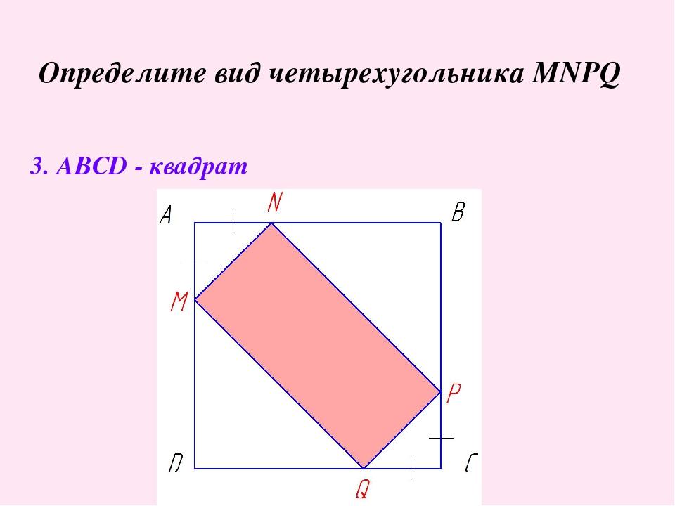 Определите вид четырехугольника MNPQ 3. ABCD - квадрат