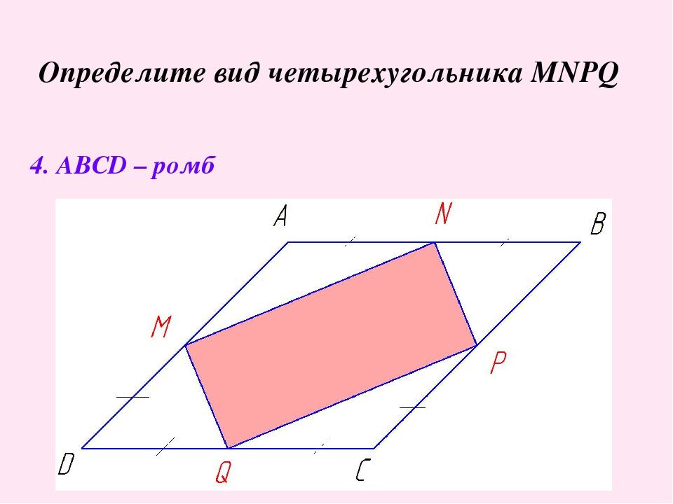 Определите вид четырехугольника MNPQ 4. ABCD – ромб