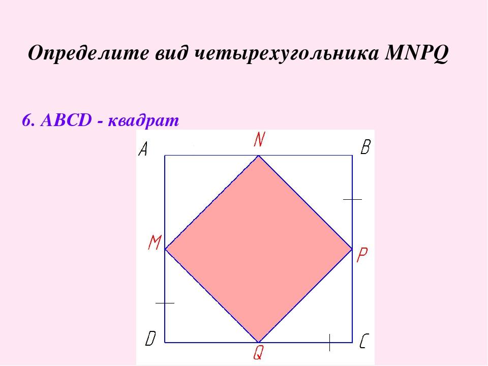 Определите вид четырехугольника MNPQ 6. ABCD - квадрат