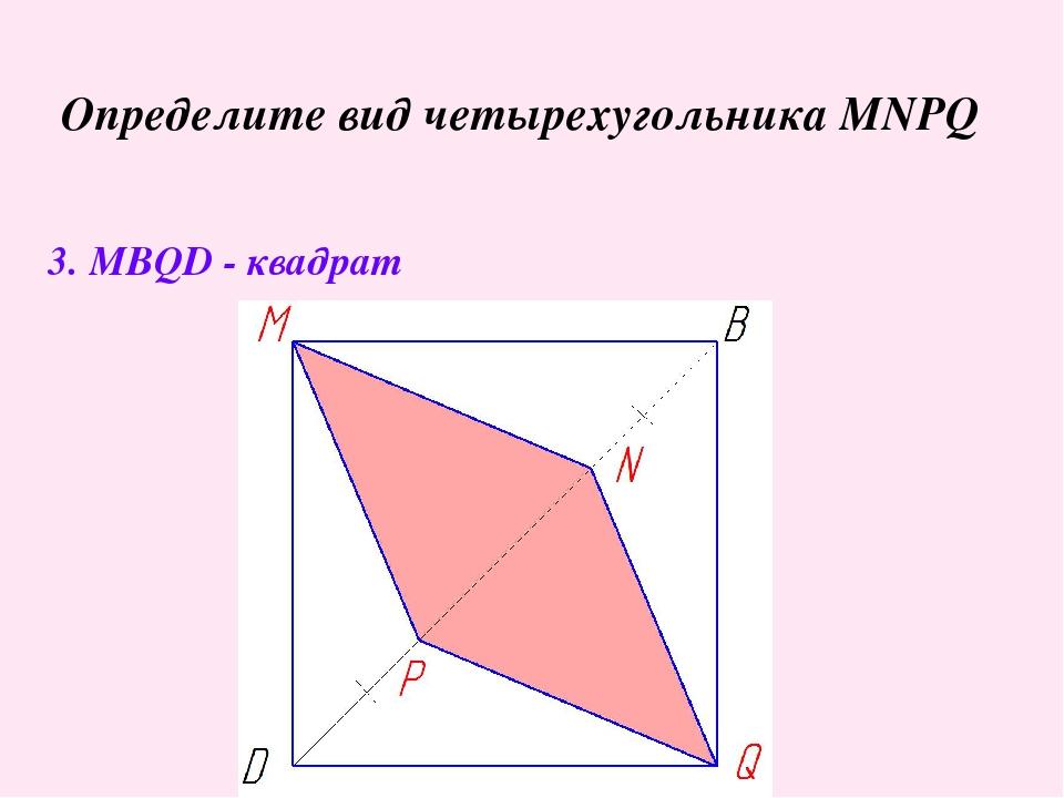 Определите вид четырехугольника MNPQ 3. MBQD - квадрат