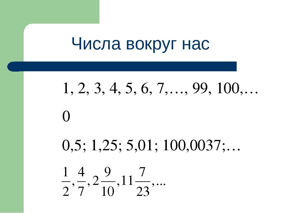 Числа вокруг нас 1, 2, 3, 4, 5, 6, 7,…, 99, 100,… 0 0,5; 1,25; 5,01; 100,0037;…