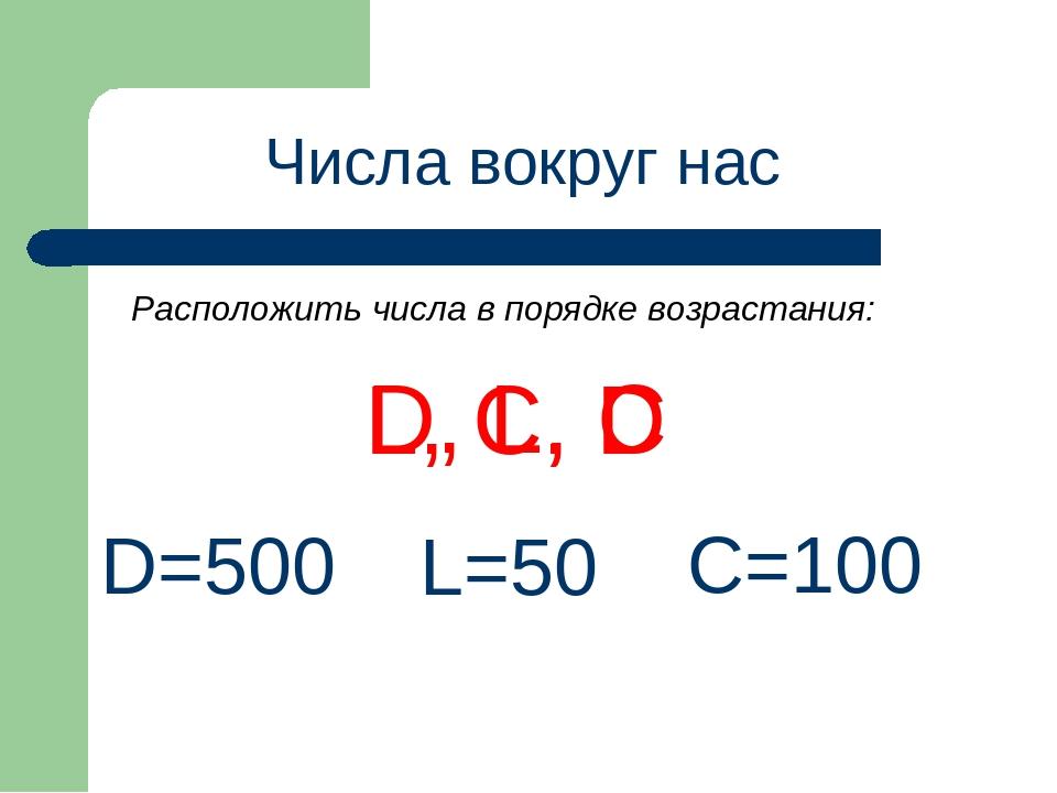 Числа вокруг нас D, L, C D=500 L=50 C=100 L, C, D Расположить числа в порядке...