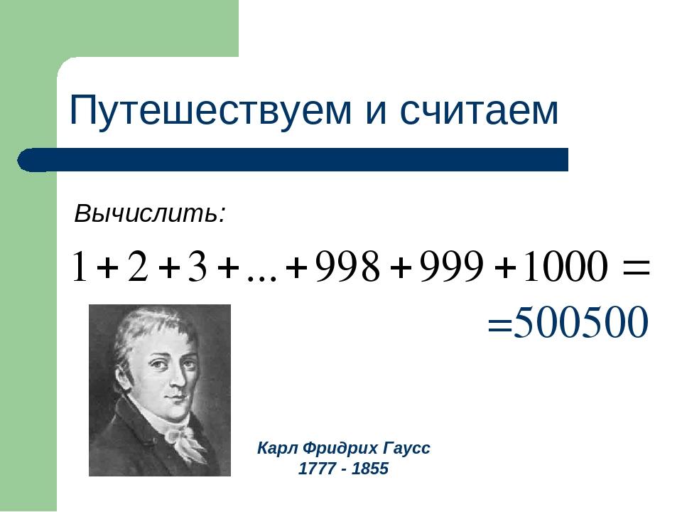 Путешествуем и считаем Вычислить: =500500 Карл Фридрих Гаусс 1777 - 1855