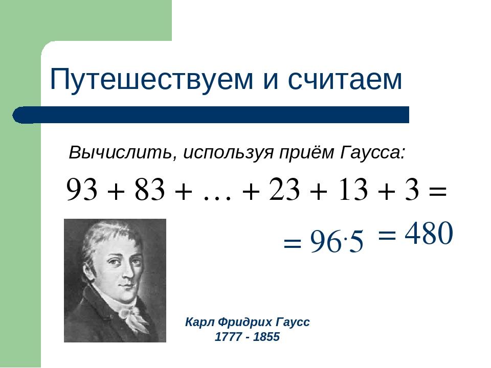 Путешествуем и считаем Вычислить, используя приём Гаусса: = 96.5 Карл Фридрих...