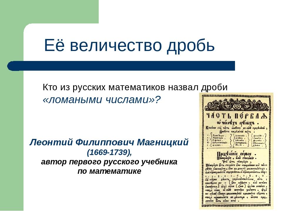 Её величество дробь Кто из русских математиков назвал дроби «ломаными числами...