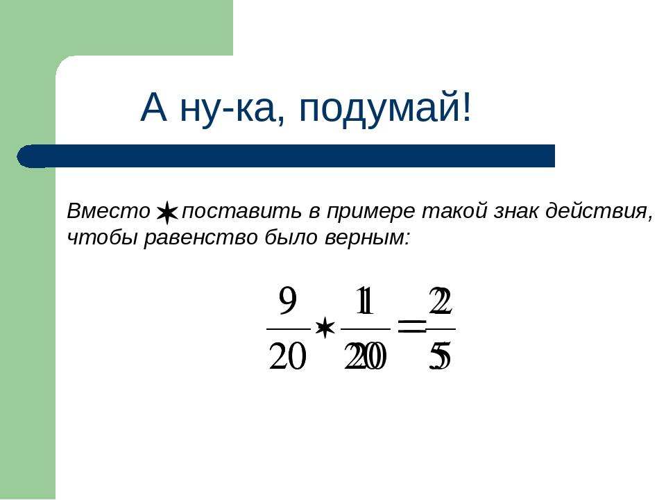 А ну-ка, подумай! Вместо поставить в примере такой знак действия, чтобы равен...