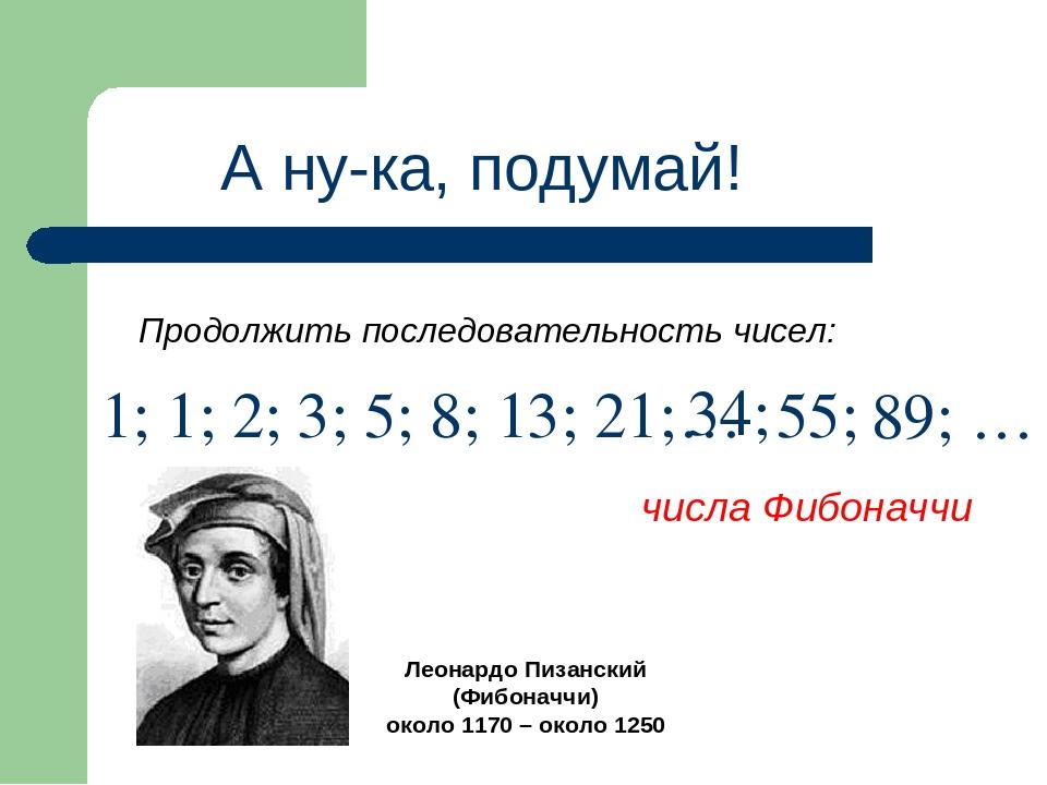 А ну-ка, подумай! Продолжить последовательность чисел: 1; 1; 2; 3; 5; 8; 13;...