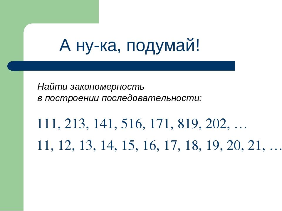А ну-ка, подумай! Найти закономерность в построении последовательности: 111,...