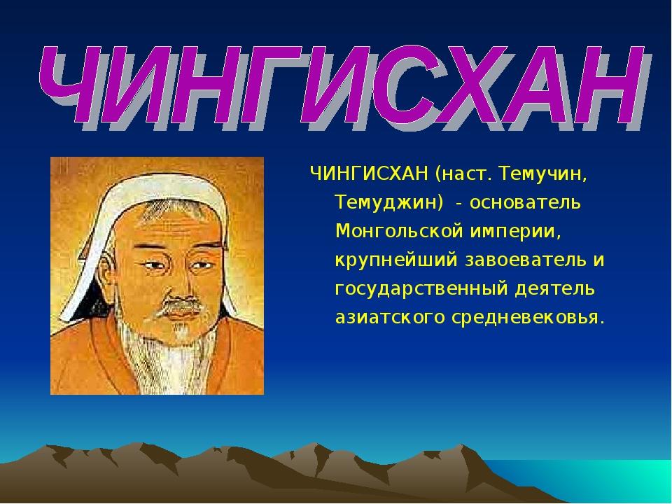 ЧИНГИСХАН (наст. Темучин, Темуджин) - основатель Монгольской империи, крупней...