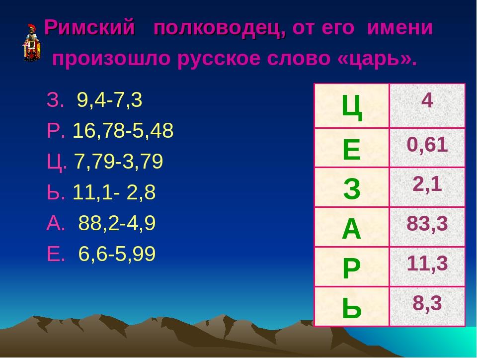 Римский полководец, от его имени произошло русское слово «царь». З. 9,4-7,3 Р...