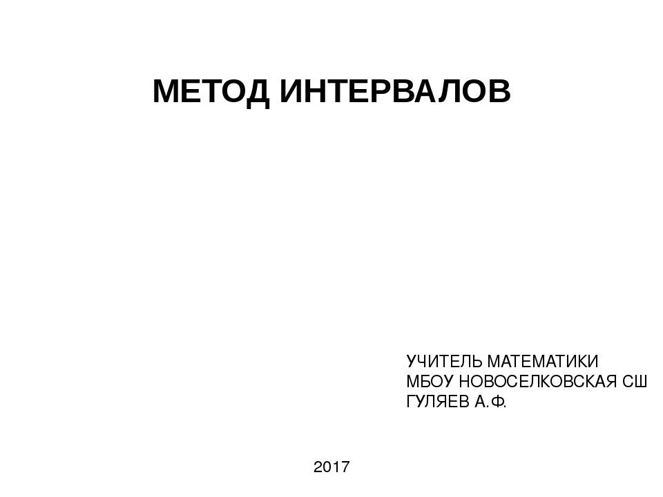 МЕТОД ИНТЕРВАЛОВ УЧИТЕЛЬ МАТЕМАТИКИ МБОУ НОВОСЕЛКОВСКАЯ СШ ГУЛЯЕВ А.Ф. 2017