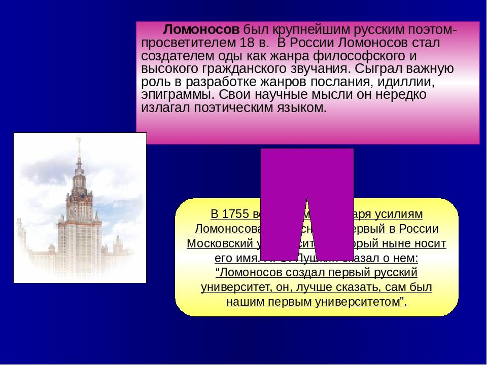 Ломоносов был крупнейшим русским поэтом-просветителем 18 в. В России Ломоносо...