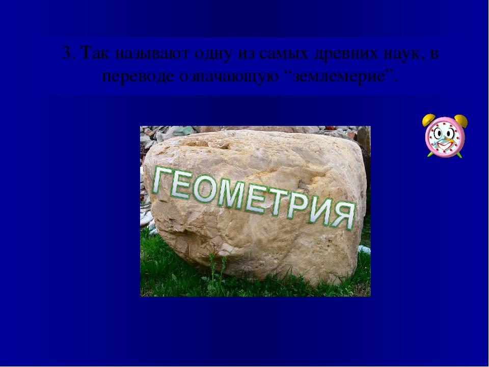 """3. Так называют одну из самых древних наук, в переводе означающую """"землемерие""""."""