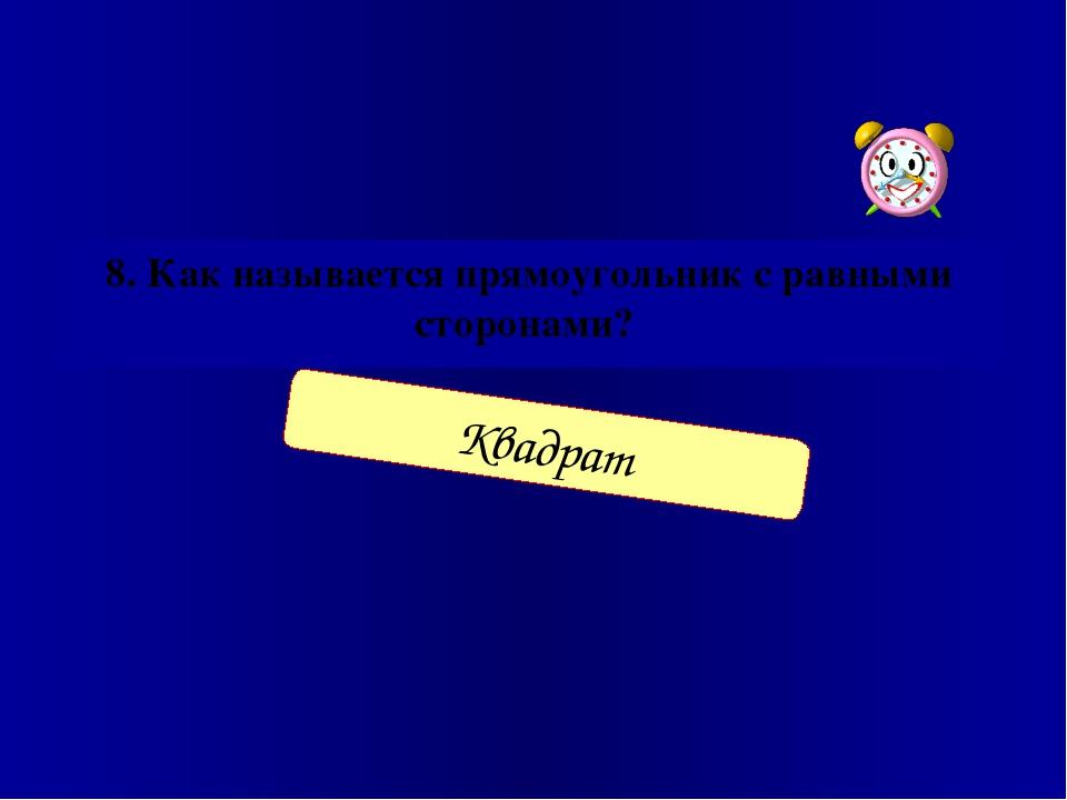 8. Как называется прямоугольник с равными сторонами? Квадрат