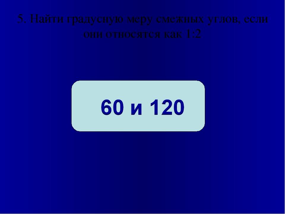 5. Найти градусную меру смежных углов, если они относятся как 1:2