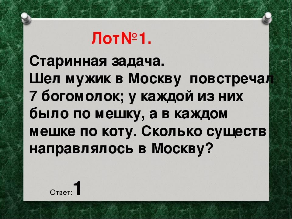 Лот№1. Старинная задача. Шел мужик в Москву повстречал 7 богомолок; у каждой...