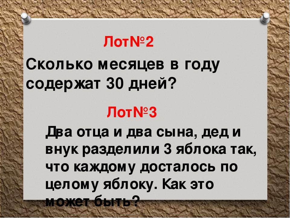 Лот№2 Сколько месяцев в году содержат 30 дней? Лот№3 Два отца и два сына, дед...