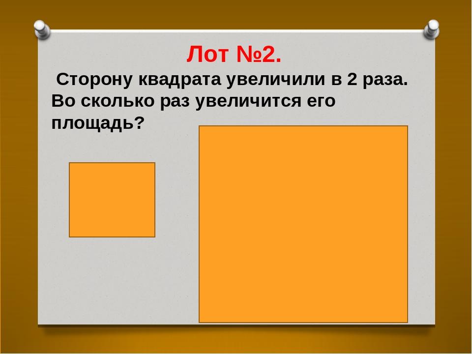 Лот №2. Сторону квадрата увеличили в 2 раза. Во сколько раз увеличится его пл...