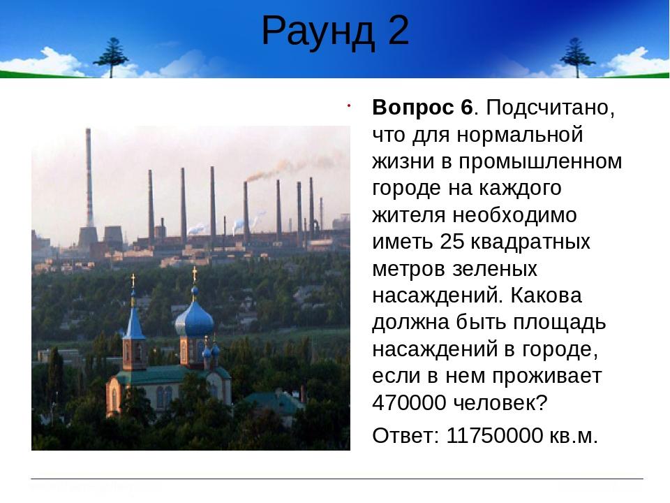 Раунд 2 Вопрос 6. Подсчитано, что для нормальной жизни в промышленном городе...