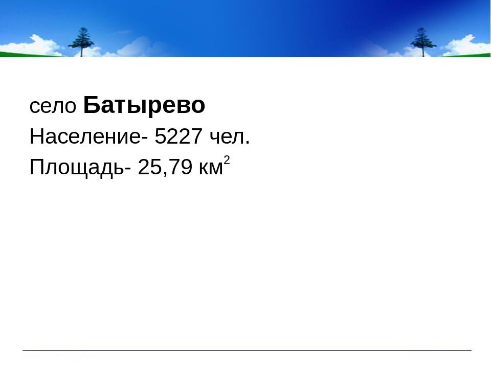 село Батырево Население- 5227 чел. Площадь- 25,79 км 2