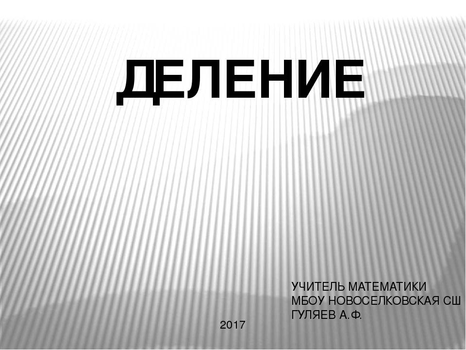 ДЕЛЕНИЕ УЧИТЕЛЬ МАТЕМАТИКИ МБОУ НОВОСЕЛКОВСКАЯ СШ ГУЛЯЕВ А.Ф. 2017