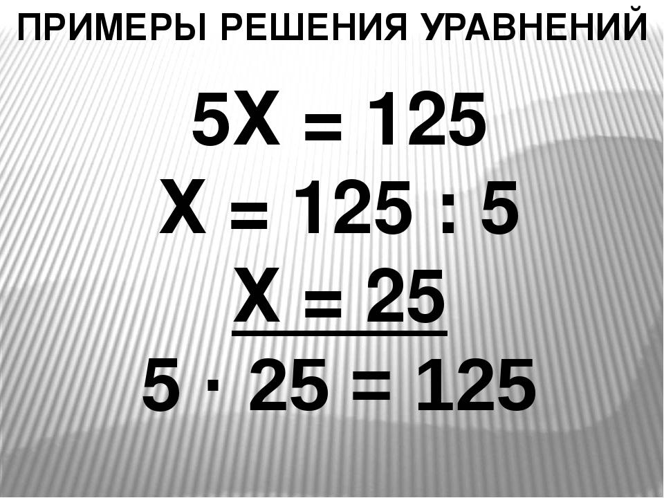 ПРИМЕРЫ РЕШЕНИЯ УРАВНЕНИЙ 5Х = 125 Х = 125 : 5 Х = 25 5 · 25 = 125